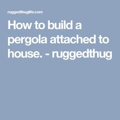 How to build a pergola attached to house. - ruggedthug