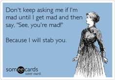 "Don't keep asking me if I'm mad until I get mad and then say ""See, you're mad!"" Because I will stab you. Funny E-Card Just In Case, Just For You, Funny Quotes, Funny Memes, Funniest Memes, Beer Quotes, Funny Comebacks, Crazy Quotes, My Sun And Stars"