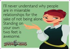 I'll never understand why people are in miserable relationships for the sake of not being alone.  Standing on your own two feet is awesome.