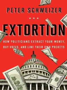 Extortion: How Politicians Extract Your Money, Buy Votes, and Line Their Own Pockets / Peter Schweizer.   New York Times Best Seller.