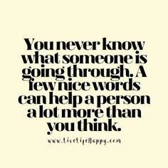 You  never know what a person is going through. A few nice words can help a person a lot more than you think.