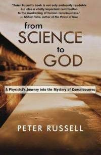 From Science to God: A Physicist's Journey into the Mystery of Consciousness  By Peter Russell