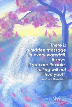 "Inspirational quote about life and nature by Mehmet Murat Ildan. Acrylic painting ""Sakura Falls"" by VyGotte. ""There is a hidden message in every waterfall. It says, if you are flexible, falling will not hurt you!"" - Mehmet Murat ildan."