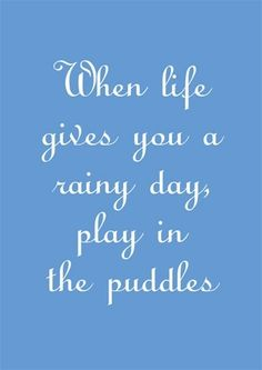 When life gives you rainy days, play in the puddles