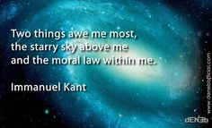 Two things awe me most, the starry sky above me and the moral law within me.  Immanuel Kant