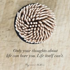 Only your thoughts about life can bore you. Life itself can't.  Another inspirational quote from Byron Katie to motivate you to be your best.  Do The Work today and change your life.