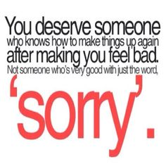 you can keep saying sorry but it doesnt mean anything unless you prove you are sorry