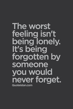 The worst feeling isn't being lonely. It's being forgotten by someone you would never forget. #sadness #quote