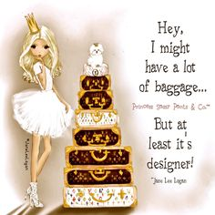 Hey, I might have a lot of baggage... But at least it's designer! ~ Princess Sassy Pants & Co