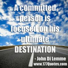A committed person is focused on his ultimate destination. - John Di Lemme