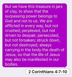 2 Corinthians 4:7-10: But we have this treasure in jars of clay, to show that the surpassing power belongs to God and not to us. We are afflicted in every way, but not crushed; perplexed, but not driven to despair; persecuted, but not forsaken; struck down, but not destroyed; always carrying in the body the death of Jesus, so that the life of Jesus may also be manifested in our bodies.