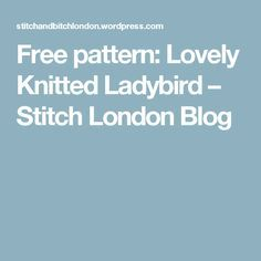 Free pattern: Lovely Knitted Ladybird – Stitch London Blog