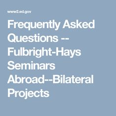 Frequently Asked Questions -- Fulbright-Hays Seminars Abroad--Bilateral Projects
