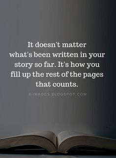 Sep 2019 - Quotes It doesn't matter what's been written in your story so far. It's how you fill up the rest of the pages that counts. Wisdom Quotes, True Quotes, Great Quotes, Quotes To Live By, Motivational Quotes, Inspirational Quotes, Quotes Quotes, Happiness Quotes, Friend Quotes