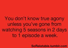 this happened to me...Walking Dead.  You don't know true agony unless you've gone from watching 5 seasons in 2 days to 1 eipsode a week