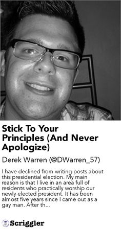 Stick To Your Principles (And Never Apologize) by Derek Warren (@DWarren_57) https://scriggler.com/detailPost/story/96474 I have declined from writing posts about this presidential election. My main reason is that I live in an area full of residents who practically worship our newly elected president. It has been almost five years since I came out as a gay man. After th...