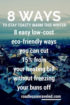 8 easy low-cost ways to stay warm this winter (and cut your heating bills by 15%) http://roadlessunraveled.com/8-easy-low-cost-ways-to-stay-warm-this-winter-and-cut-your-heating-bills-by-15/  Here are 8 easy low-cost & eco-friendly ways you can cut down on your heating costs while staying warm at the same time.  Did you know that you can save 15% on your heating bill by turning your thermostat down to below 68 degrees Fahrenheit? 1. Block drafts from coming in through..