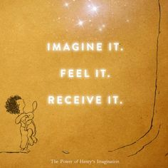 "Discover The Secret for Kids - http://thepowerofhenrysimagination.com ""Imagine it Feel it. Receive it. Your thoughts are positive when they are thoughts of what you want and love! ... It is that simple and that easy."" — quote from The Power by Rhonda Byrne"