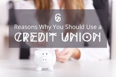 Six Reasons You Should Use a Credit Union