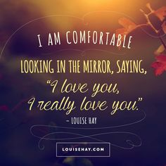 // I am comfortable looking in the mirror, saying, I love you, I really love you! - Louise Hay Affirmations #quotes