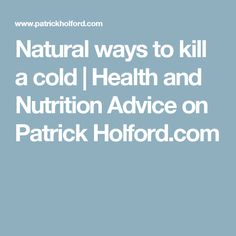 Natural ways to kill a cold | Health and Nutrition Advice on Patrick Holford.com