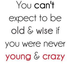 You can't expect to be old and wise if you were never young and crazy.