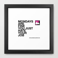 Mondays are fine you just hate your job Framed Art Print by ReykjavikBoulevard | Society6  http://society6.com/reykjavikboulevard/mondays-are-fine-you-just-hate-your-job_framed-print#12=60&13=55