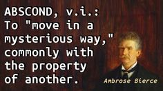 """""""Abscond, v.i.: To """"move in a mysterious way,"""" commonly with the property of another."""" — Ambrose Bierce, The Devil's Dictionary"""