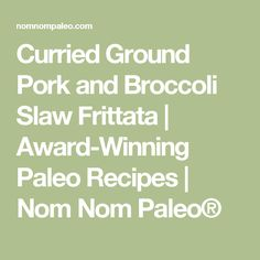Curried Ground Pork and Broccoli Slaw Frittata | Award-Winning Paleo ...