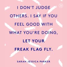 I don't judge others. I say if you feel good with what you're doing, let your freak flag fly. I don't judge others. I say if you feel good with what you're doing, let your freak flag fly. Attitude Positive, Positive Quotes, Motivational Quotes, Inspirational Quotes, Positive Life, Favorite Quotes, Best Quotes, Funny Quotes, Nutrition Education
