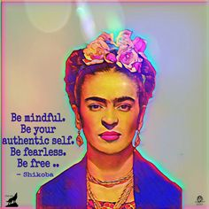 Be mindful. Be your authentic self. Be fearless. Be free .. - Shikoba.