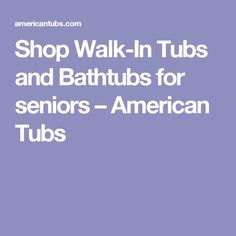 Shop Walk-In Tubs and Bathtubs for seniors – American Tubs