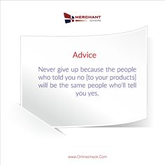 Never give up because the people who told you no [to your products] will be the same people who'll tell you yes.