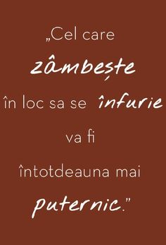 Cel care zambeste in loc sa se infurie va fi intotdeauna mai puternic Cool Words, Wise Words, Blessed Is She, Deep Words, Mood Pics, Science And Nature, Cute Quotes, Spirituality, Inspirational Quotes