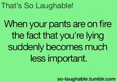 When your pants are on fire, the fact that you're lying suddenly becomes much less important