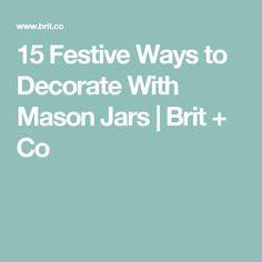 15 Festive Ways to Decorate With Mason Jars   Brit + Co