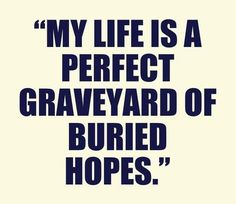 """'It's just that my life is a perfect graveyard of buried hopes now'. That's a sentence I read once, and I say it over to comfort myself in these times that try the soul."" -Anne Shirley 'Anne of Green Gables'"