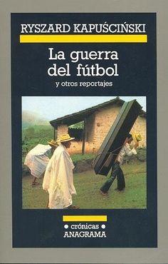 La guerra del fútbol y otros reportajes / Ryszard Kapuscinscki http://fama.us.es/record=b1917487~S16*spi