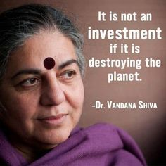 """Vandana Shiva, an Indian philosopher, environmental activist, author and eco feminist currently based in Delhi, has authored more than 20 books. Vandana Shiva, Save Our Earth, Save The Planet, Leadership, Climate Change, Feminism, Investing, Persona, Thoughts"