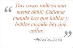 """Dos cosas indican una mente débil: Callarse cuando hay que hablar y hablar cuando hay que callar"" ~Proverbio persa http://www.iglesiapueblonuevo.es/index.php?codigo=825  #CitasCelebres #Proverbio #Valor #ProverbioPersa #Citas #Quotes #Proverbs"