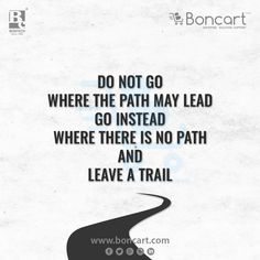 Do not go where the path may lead Go instead where there is no path and leave a trial