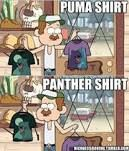 Puma shirt....Panther shirt.....Puma shirt....Panther shirt.........Puuuumaaa shiiirrrttt..Panther shirt