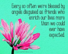 Every so often we're blessed by angels disguised as friends