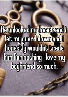 He unlocked my heart and i let my guard down and i honestly wouldnt trade him for nothing i love my boyfriend so much.