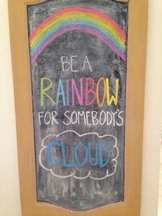 Be a rainbow for somebody's cloud. St. Patrick's Day chalkboard idea