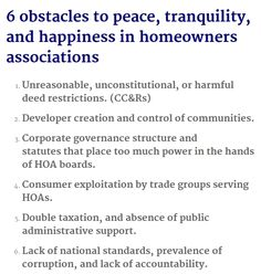 No peace, tranquility or happiness in HOA? Harmful CC&Rs « Harmful CC&Rs » « Developer-declarant created & controlled » « Corporate power concentrated in hands of neighbors on governance board » « Exploitation by service-providers » « Double taxation » « Dearth of accountability, prone to abuse, corruption » | image: Independent American Communities a blog that informs & educates readers about the economic & political realities of living in Common Interest Developments