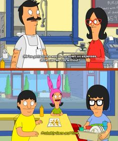 "Bob's Burgers Season 3 Episode 14: Lindapendent Woman. ""We've got to find a way to cut down on expenses. What can we live without?"" .... ""Probably Gene and Tina."""