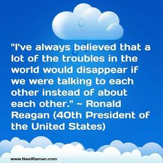 I've always believed that a lot of the troubles in the world would disappear if we were talking to each other instead of about each other. ~ Ronald Reagan (40th President of the United States)  #motivationtuesday #motivation #motivationalquotes #life #quote #entrepreneur #business #success #fitness#quotes #inspiration #love #instagood #liveyourgreatness
