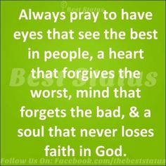 Always pray to have eyes that see the best in people, a heart that forgives the worst, mind that forgets the bad, & a soul that never loses faith in God.