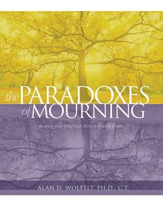 The Paradoxes of Mourning: Healing Your Grief with Three Forgotten Truths by Alan D. Wolfelt PhD